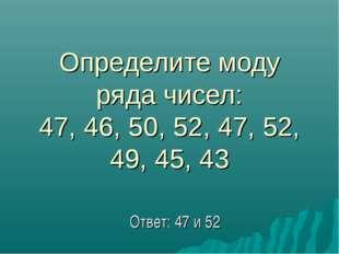 Определите моду ряда чисел: 47, 46, 50, 52, 47, 52, 49, 45, 43 Ответ: 47 и 52