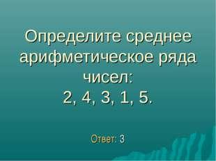 Определите среднее арифметическое ряда чисел: 2, 4, 3, 1, 5. Ответ: 3