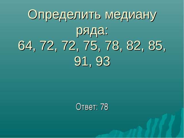 Определить медиану ряда: 64, 72, 72, 75, 78, 82, 85, 91, 93 Ответ: 78