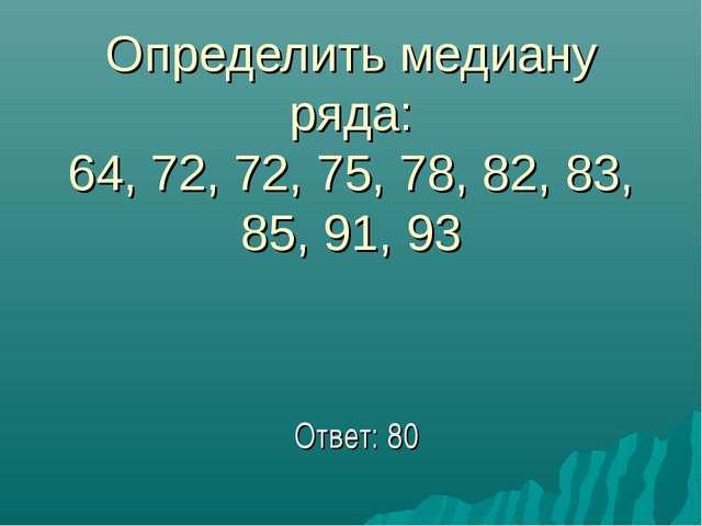 Определить медиану ряда: 64, 72, 72, 75, 78, 82, 83, 85, 91, 93 Ответ: 80