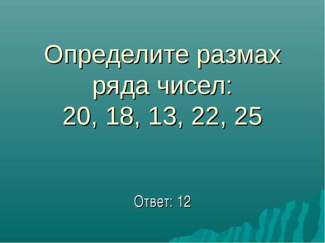 Определите размах ряда чисел: 20, 18, 13, 22, 25 Ответ: 12