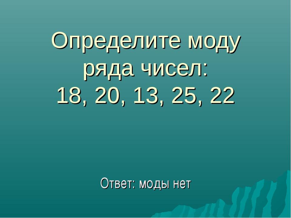 Определите моду ряда чисел: 18, 20, 13, 25, 22 Ответ: моды нет