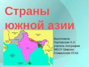 Страны южной азии Выполнила: Герловская А.Н. учитель географии МБОУ Широко-Ат