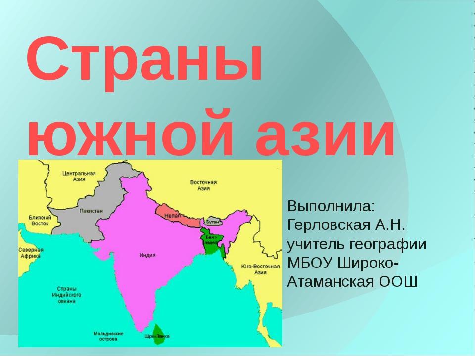 Страны южной азии Выполнила: Герловская А.Н. учитель географии МБОУ Широко-Ат...
