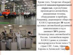 Кроме того, Татарстан обладает развитоймашиностроительной отраслью, в респу