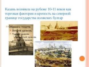 Казань возникла на рубеже 10-11 веков как торговая фактория и крепость на сев