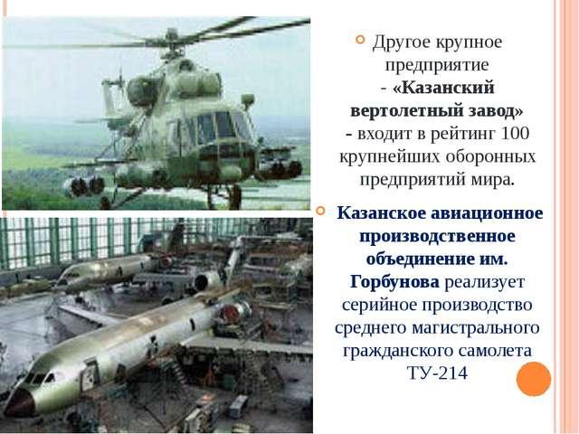 Другое крупное предприятие -«Казанский вертолетный завод» -входит в рейтин...