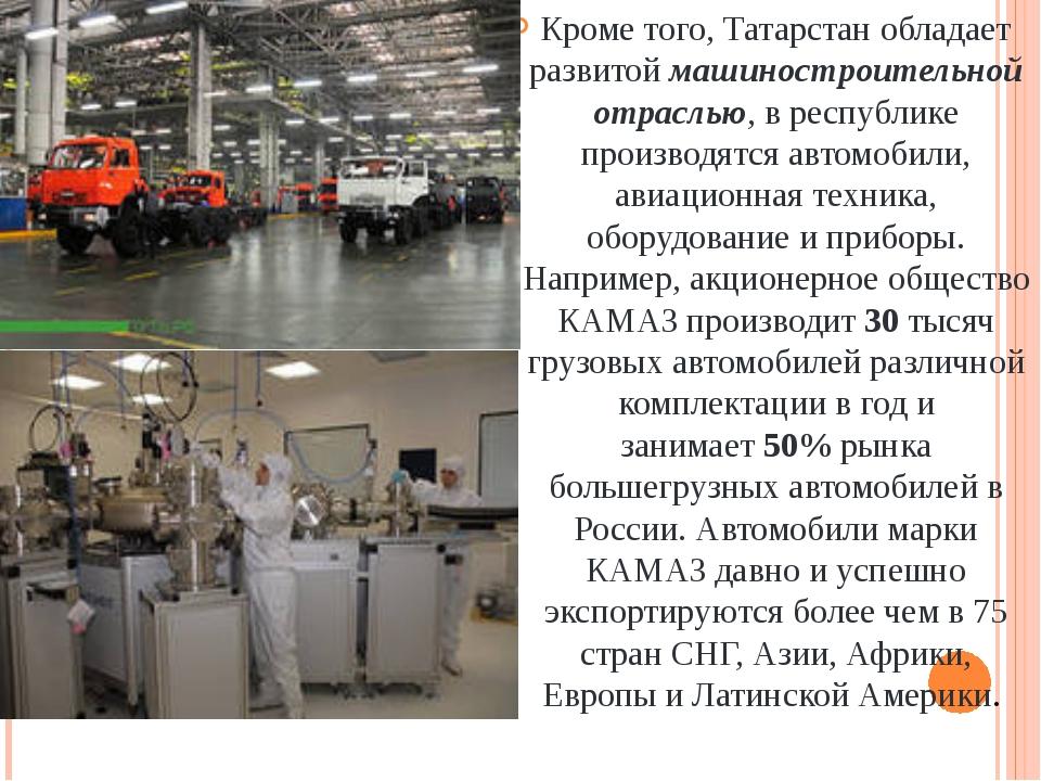 Кроме того, Татарстан обладает развитоймашиностроительной отраслью, в респу...
