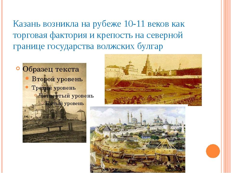 Казань возникла на рубеже 10-11 веков как торговая фактория и крепость на сев...