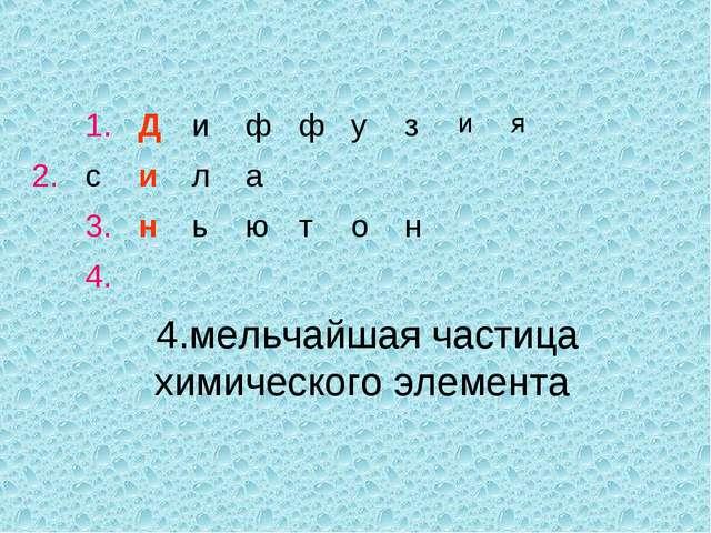 4.мельчайшая частица химического элемента