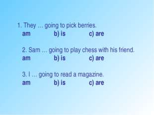 1. They … going to pick berries. am b) is c) are 2. Sam … going to play ches