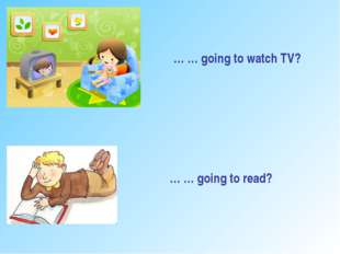 … … going to watch TV? … … going to read?