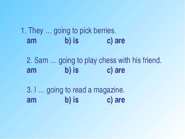 1. They … going to pick berries. am b) is c) are 2. Sam … going to play ches...