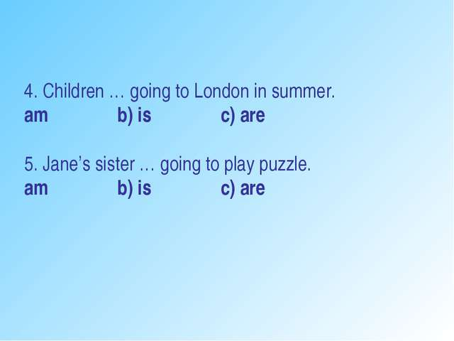 4. Children … going to London in summer. am b) is c) are 5. Jane's sister … g...