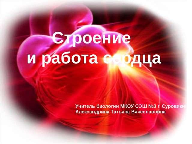 Строение и работа сердца Учитель биологии МКОУ СОШ №3 г. Суровикино Александр...