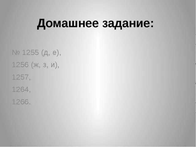 Домашнее задание: № 1255 (д, е), 1256 (ж, з, и), 1257, 1264, 1266.