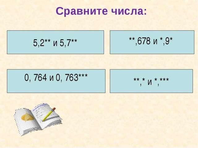 Сравните числа: 5,2** и 5,7** **,678 и *,9* 0, 764 и 0, 763*** **,* и *,***