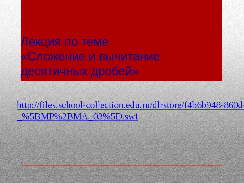 Лекция по теме «Сложение и вычитание десятичных дробей» http://files.school-c...