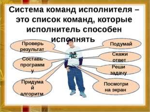 Система команд исполнителя – это список команд, которые исполнитель способен