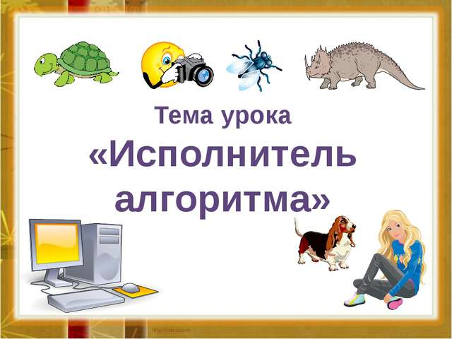 Тема урока «Исполнитель алгоритма»