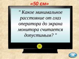 """«50 см» """" Какое минимальное расстояние от глаз оператора до экрана монитора с"""