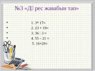 №3 «Дөрес жавабын тап» 1. 3* 17= 2. 23 + 19= 3. 36 : 3 = 4. 55 – 21 = 5. 16+29=
