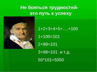 Не бояться трудностей- это путь к успеху 1+2+3+4+5+….+100 1+100=101 2+99=101
