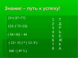 Знание – путь к успеху! 23+( 87+77) 123- ( 75+23) ( 64+16) – 44 ( 12+ 15 ) *