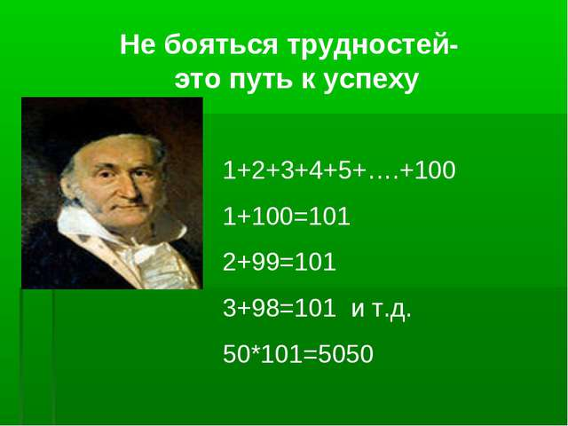 Не бояться трудностей- это путь к успеху 1+2+3+4+5+….+100 1+100=101 2+99=101...