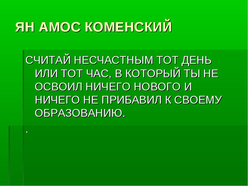 ЯН АМОС КОМЕНСКИЙ СЧИТАЙ НЕСЧАСТНЫМ ТОТ ДЕНЬ ИЛИ ТОТ ЧАС, В КОТОРЫЙ ТЫ НЕ ОСВ...