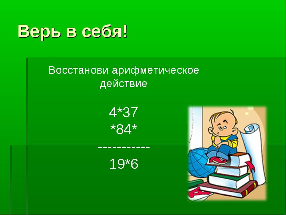 Верь в себя! Восстанови арифметическое действие 4*37 *84* ----------- 19*6