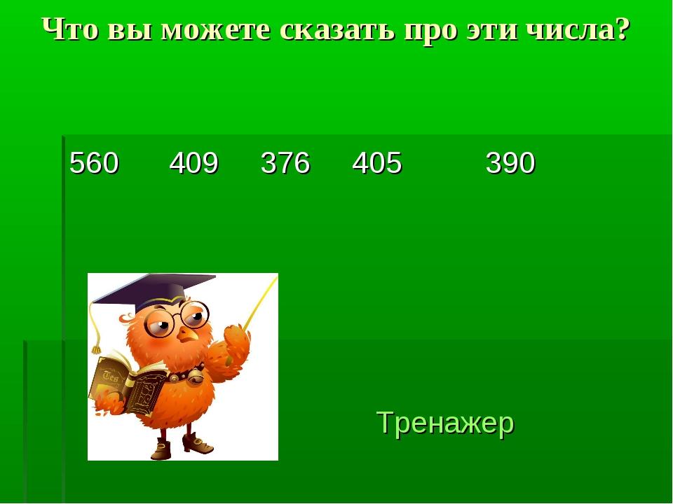 Что вы можете сказать про эти числа? 560 409 376 405 390 Тренажер