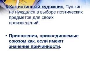 6.Как истинный художник, Пушкин не нуждался в выборе поэтических предметов дл