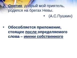 2. Онегин, добрый мой приятель, родился на брегах Невы. (А.С.Пушкин) Обособля
