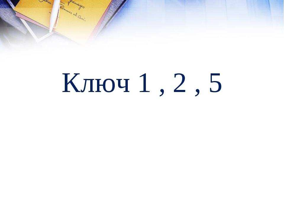 Ключ 1 , 2 , 5