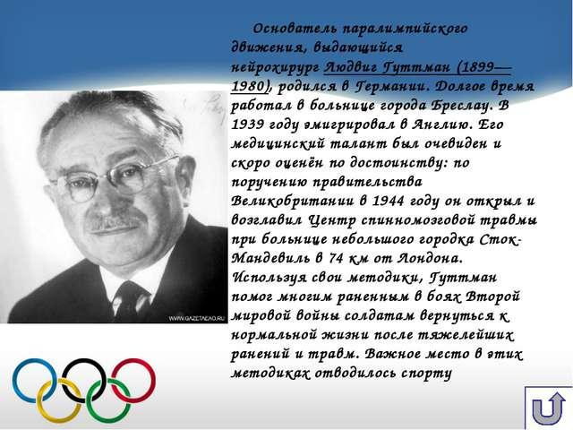Основатель паралимпийского движения, выдающийся нейрохирургЛюдвиг Гуттман (1...