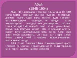 Абай (1845-1904) Абай- XIX ғасырдағы қазақтың ұлы ақыны. Ол 1845 жылы Семей ж