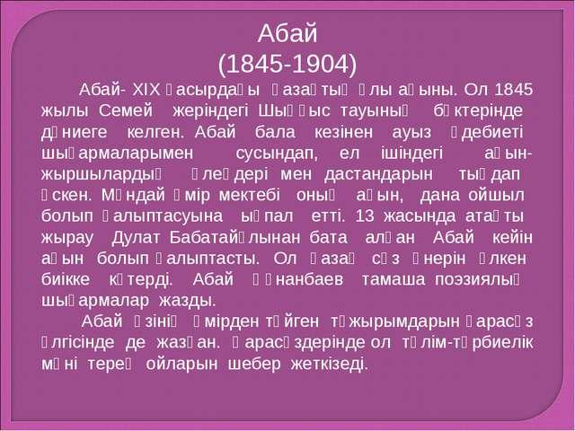 Абай (1845-1904) Абай- XIX ғасырдағы қазақтың ұлы ақыны. Ол 1845 жылы Семей ж...
