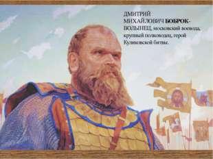ДМИТРИЙ МИХАЙЛОВИЧБОБРОК-ВОЛЫНЕЦ,московский воевода, крупный полководец, ге