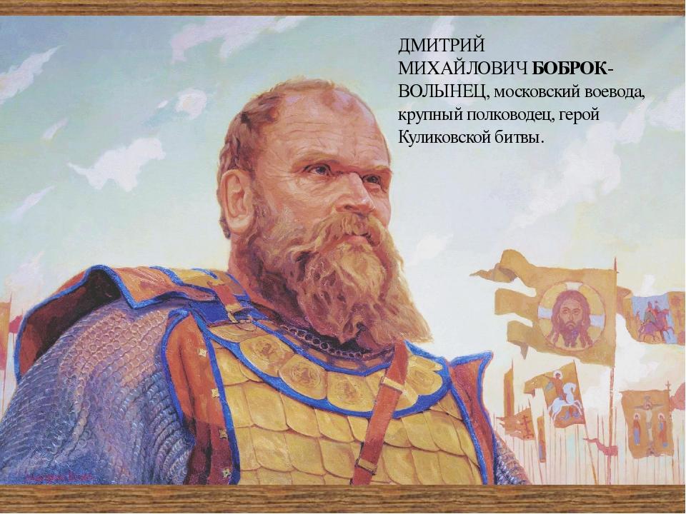 ДМИТРИЙ МИХАЙЛОВИЧБОБРОК-ВОЛЫНЕЦ,московский воевода, крупный полководец, ге...