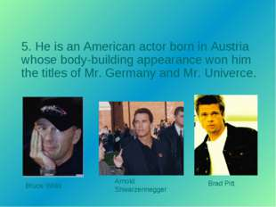 5. He is an American actor born in Austria whose body-building appearance won