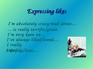 Expressing likes I`m absolutely crazy/mad about… …is really terrific/great. I
