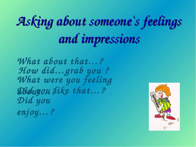 Asking about someone`s feelings and impressions What about that…? How did…gra...
