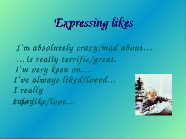 Expressing likes I`m absolutely crazy/mad about… …is really terrific/great. I...