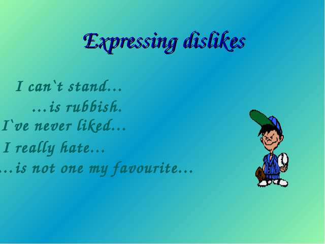 Expressing dislikes I can`t stand… …is rubbish. I`ve never liked… I really ha...