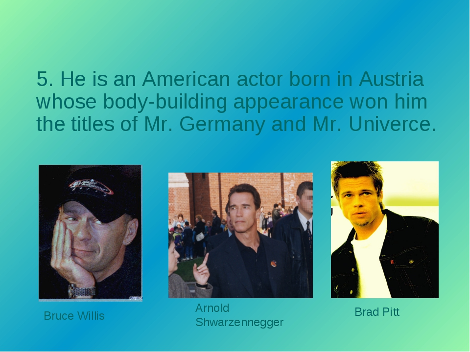 5. He is an American actor born in Austria whose body-building appearance won...