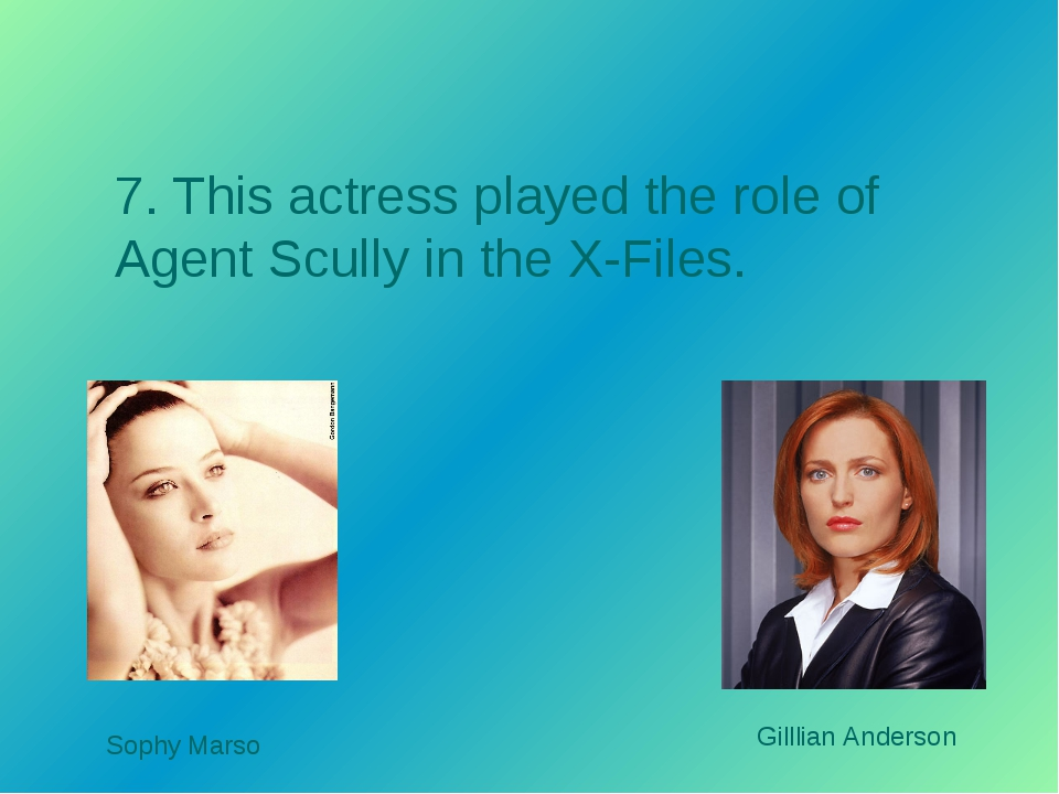 7. This actress played the role of Agent Scully in the X-Files. Gilllian Ande...