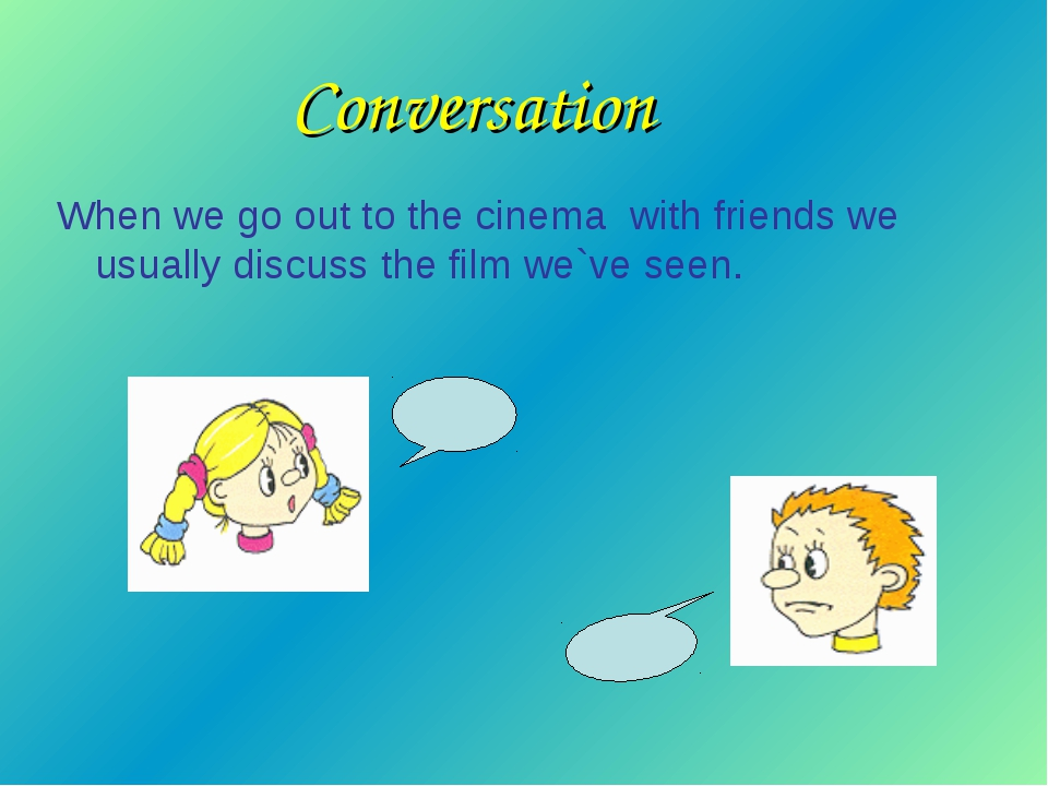 Conversation When we go out to the cinema with friends we usually discuss the...