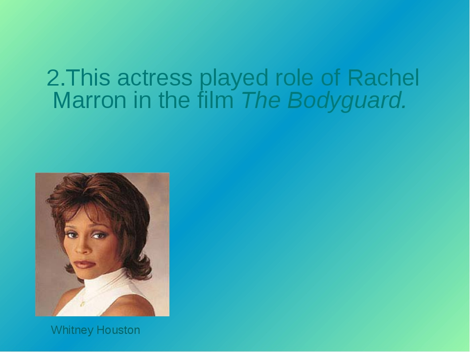 2.This actress played role of Rachel Marron in the film The Bodyguard. Whitne...