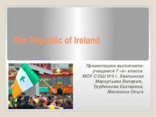 The Republic of Ireland Презентацию выполнили: учащиеся 7 «а» класса МОУ СОШ